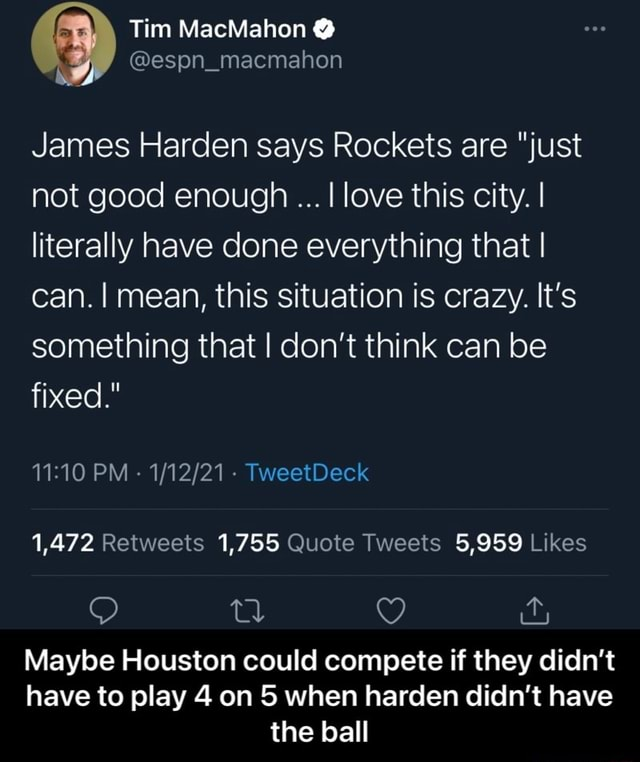 Tim MacMahon James Harden says Rockets are just not good enough I love this city. I literally have done everything that I can. I mean, this situation is crazy. It's something that I do not think can be fixed. PM  TweetDeck 1,472 1,755 5,959 Maybe Houston could compete if they didn't have to play 4 on 5 when harden didn't have the ball  Maybe Houston could compete if they didn't have to play 4 on 5 when harden didn't have the ball memes