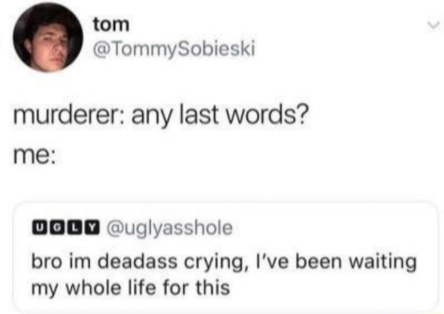 Murderer any last words me  uglyasshole bro im deadass crying, I've been waiting my whole life for this memes