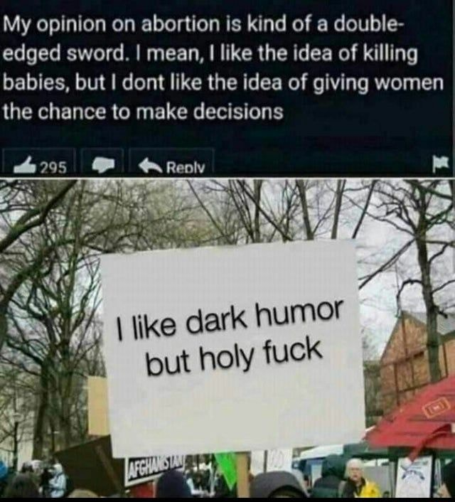 My opinion on abortion is kind of a double edged sword. I mean, I I like the idea of killing babies, but I dont like the idea of giving women the chance to make decisions tout holy fuck memes