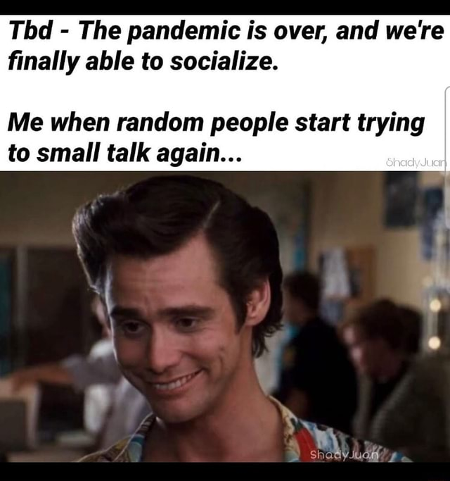 Tbd  The pandemic is over, and we're finally able to socialize. Me when random people start trying to small talk again hay ay JUG meme