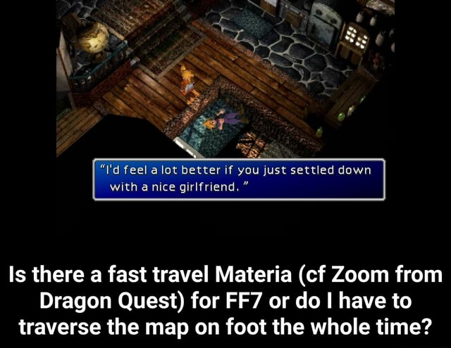 I'd feel alot better if you just settled down with a nice girlfriend.  Is there a fast travel Materia cf Zoom from Dragon Quest for or do I have to traverse the map on foot the whole time  Is there a fast travel Materia cf Zoom from Dragon Quest for FF7 or do I have to traverse the map on foot the whole time memes