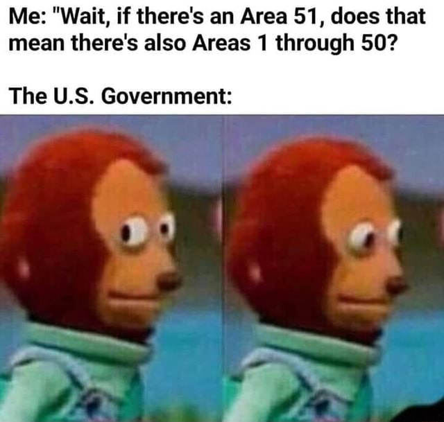 Me  Wait, if there's an Area 51, does that mean there's also Areas 1 through 50 The US. Government or memes