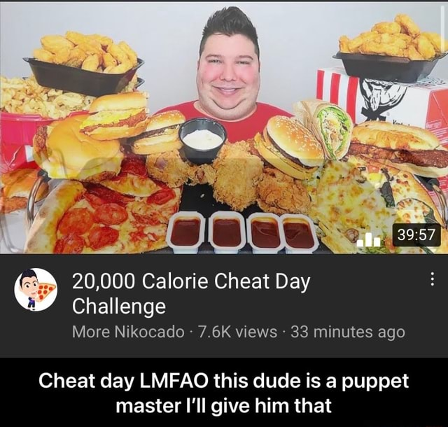 DD See 20,000 Calorie Cheat Day Challenge More Nikocado  7.6K views 33 minutes ago Cheat day LMFAO this dude is a puppet master I'll give him that  Cheat day LMFAO this dude is a puppet master I'll give him that meme