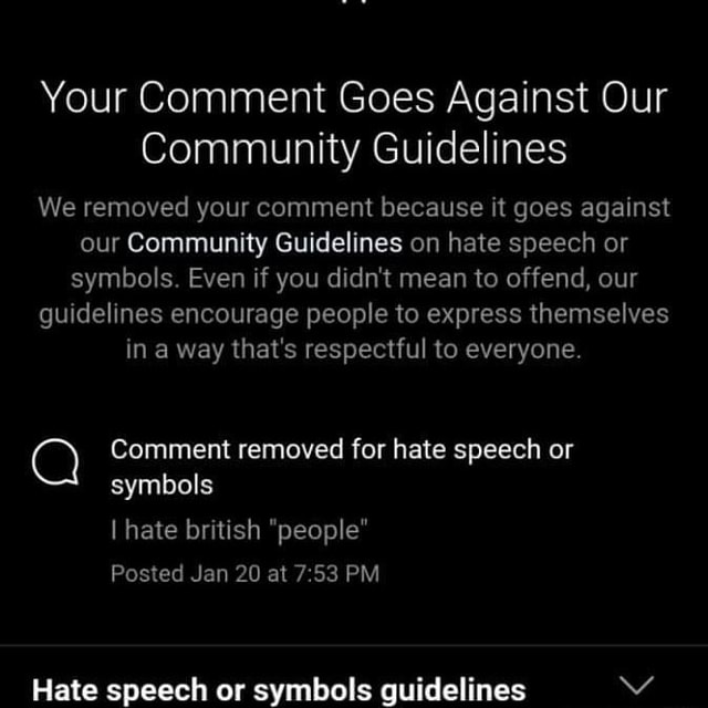 Your Comment Goes Against Our Community Guidelines We removed your comment because it goes against our Community Guidelines on hate speech or symbols. Even if you didn't mean to offend, our guidelines encourage people to express themselves in a way that's respectful to everyone. Comment removed for hate speech or symbols I hate british people Posted Jan 20 at PM Hate speech or symbols guidelines memes