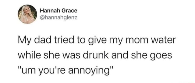 Gy Hannah Grace hannahglenz hannahglenz My dad tried to give my mom water while she was drunk and she goes um you're annoying memes