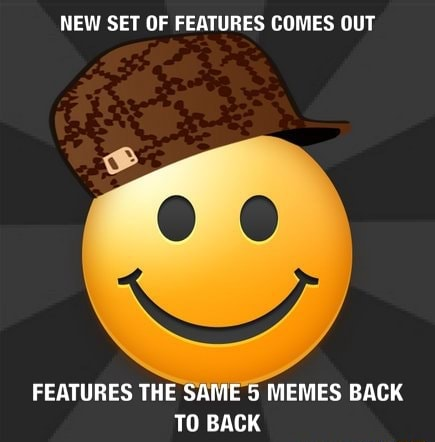 NEW SET OF FEATURES COMES OUT FEATURES THE SAME 5 MEMES BACK TO BACK