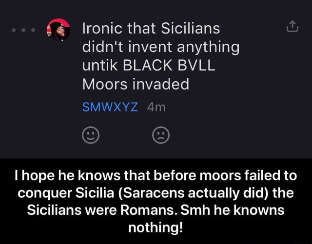 Ironic that Sicilians didn't invent anything untik BLACK BVLL Moors invaded SMWXYZ I hope he knows that before moors failed to conquer Sicilia Saracens actually did the Sicilians were Romans. Smh he knowns nothing  I hope he knows that before moors failed to conquer Sicilia Saracens actually did the Sicilians were Romans. Smh he knowns nothing meme