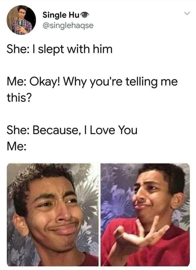 She I slept with him Me Okay Why you're telling me this She Because, I Love You memes