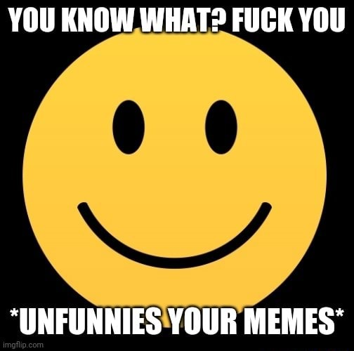 YOU KNOW WHAT FUCK YOU UNFUNNIES YOUR MEMES*