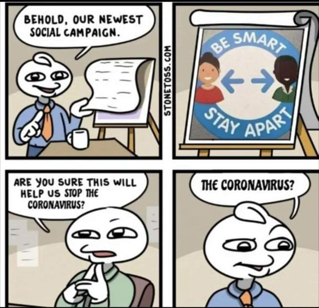 BEHOLD, OUR NEWEST SOCIAL CAMPAIGN. ARE YOU SURE THIS WILL HELP US STOP THE CORONAVIRUS D GD My memes