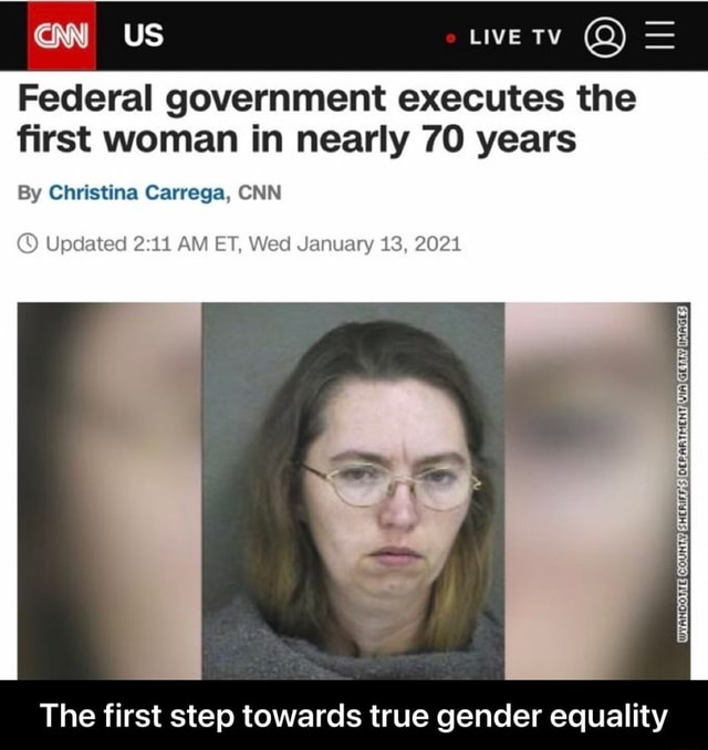 US LIVE TV Federal government executes the first woman in nearly 70 years By Christina Carrega, CNN Updated AM ET, Wed January 13, 20214 The first step towards true gender equality The first step towards true gender equality memes