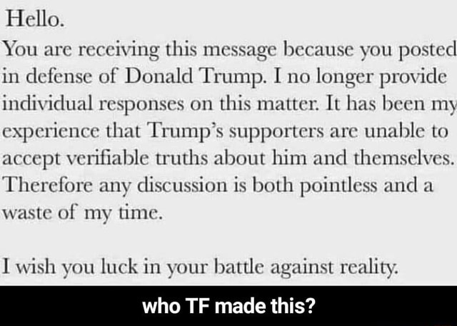 Hello. You are receiving this message because you posted in defense of Donald Trump. I no longer provide individual responses on this matter. It has been my experience that Trump's supporters are unable to accept verifiable truths about him and themselves. Therefore any discussion is both pointless and a waste of my time. wish you luck in your battle against reality. who TF made this who TF made this memes