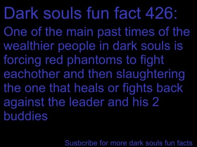 Dark souls fun fact 426 One of the main past times of the wealthier people in dark souls is forcing red phantoms to fight eachother and then slaughtering the one that heals or fights back against the leader and his 2 buddies Susbcribe for more dark souls fun facts memes