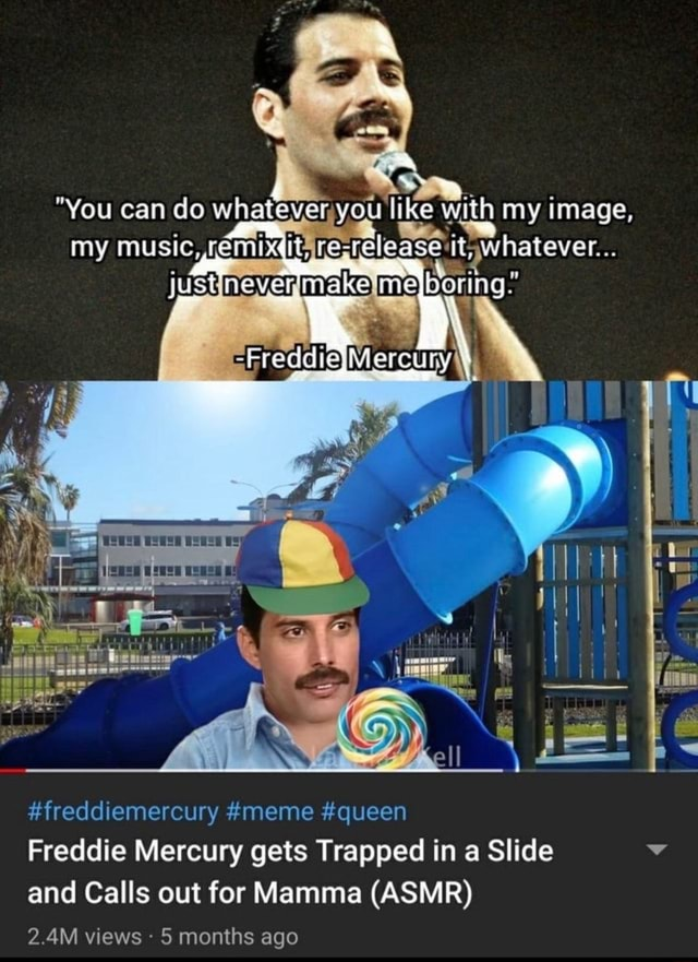You can do whatever you like with my image, my music, remixdtare justinevermakelme Me freddiemercury meme queen Freddie Mercury gets Trapped in a Slide and Calls out for Mamma ASMR 2.4M views 5 months ago