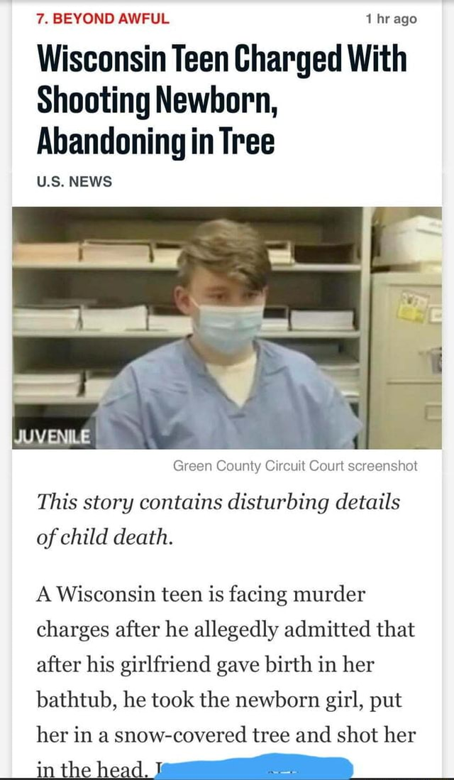 7. BEYOND AWFUL 1 hr ago Wisconsin Teen Charged With Shooting Newborn, Abandoning in Tree US. NEWS Green County Circuit Court screenshot This story contains disturbing details of child death. A Wisconsin teen is facing murder charges after he allegedly admitted that after his girlfriend gave birth in her bathtub, he took the newborn girl, put her in a snow covered tree and shot her memes