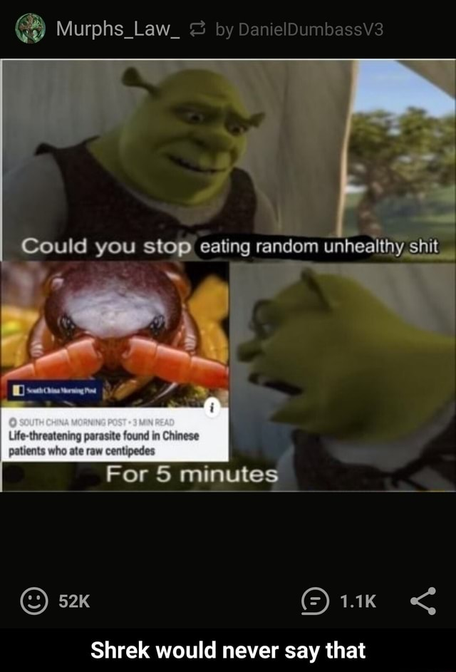 Murphs Law by DanielDumbassV3 Could you eating random unhealthy shit Life threatening parasite found in Chinese patients who ate raw centipedes For 5 minutes Shrek would never say that Shrek would never say that memes