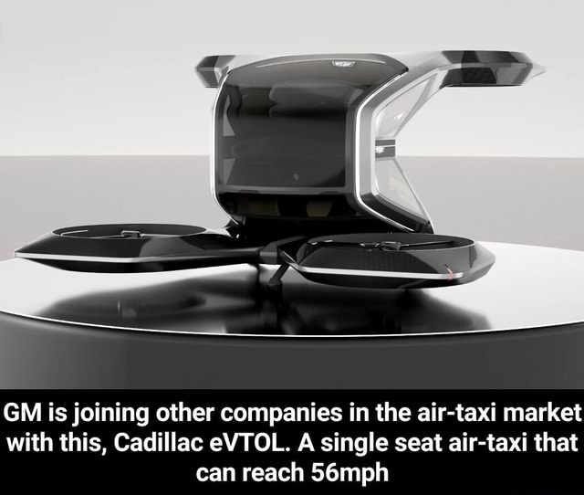 GM is joining other companies in the air taxi market with this, Cadillac eVTOL. A single seat air taxi that can reach 56mph GM is joining other companies in the air taxi market with this, Cadillac eVTOL. A single seat air taxi that can reach 56mph memes