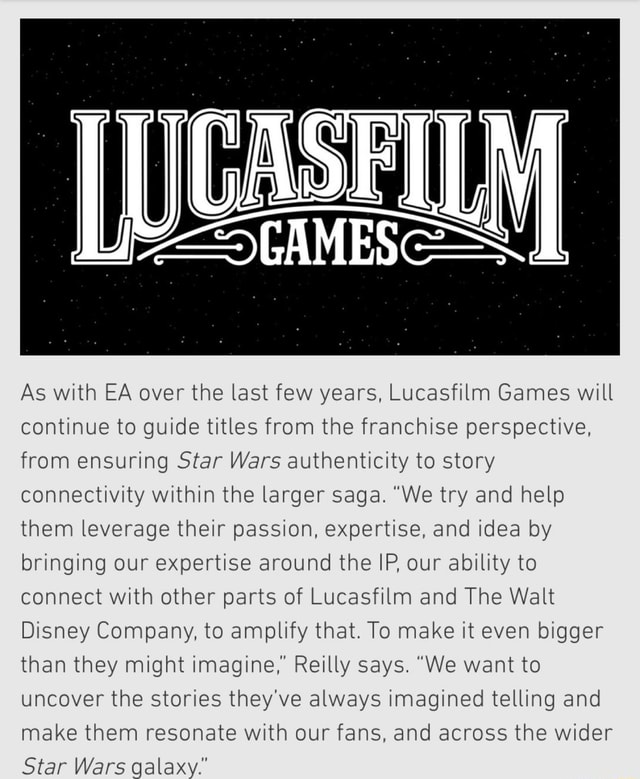 As with EA over the last few years, Lucasfilm Games will continue to guide titles from the franchise perspective, from ensuring Star Wars authenticity to story connectivity within the larger saga. We try and help them leverage their passion, expertise, and idea by bringing our expertise around the IP, our ability to connect with other parts of Lucasfilm and The Walt Disney Company, to amplify that. To make it even bigger than they might imagine, Reilly says. We want to uncover the stories they've always imagined telling and make them resonate with our fans, and across the wider Star Wars galaxy. memes