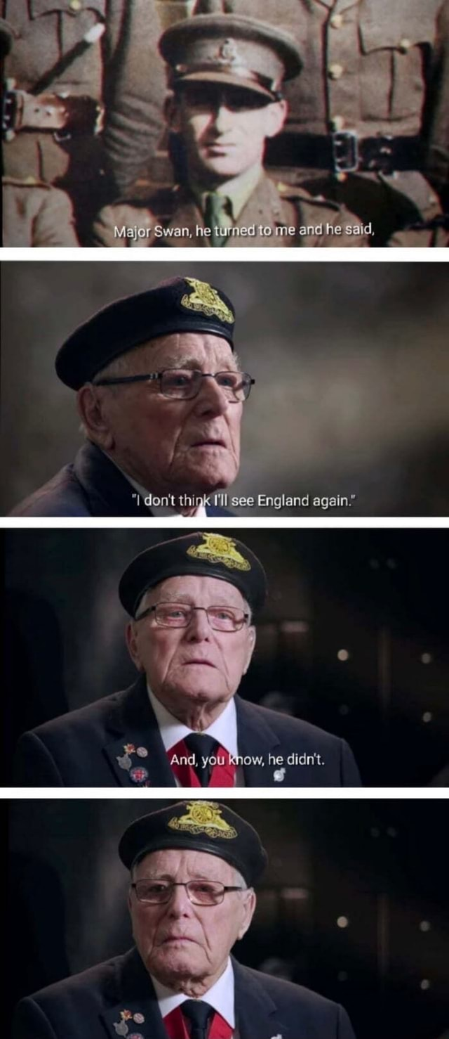Major Swan, he turned to me and he said, don Uthink I'll Il see England again. BO And, you know, memes