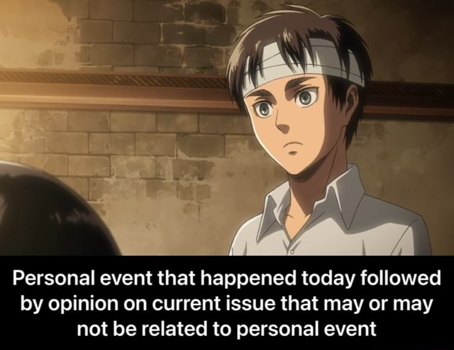 Personal event that happened today followed by opinion on current issue that may or may not be related to personal event Personal event that happened today followed by opinion on current issue that may or may not be related to personal event memes