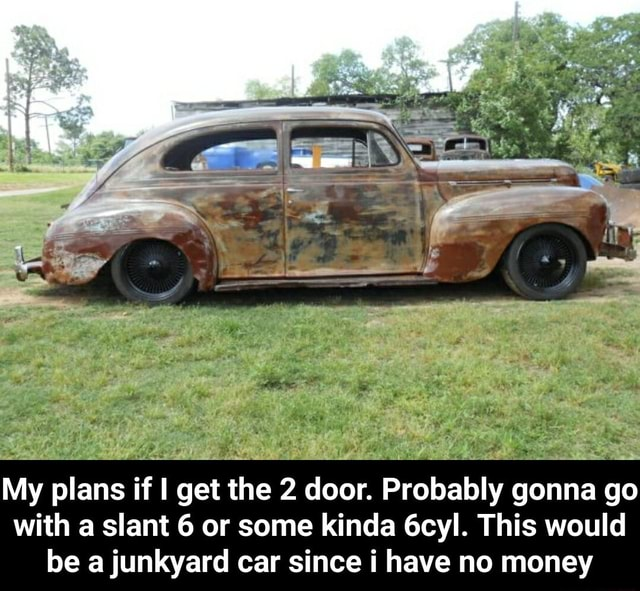 My plans if I get the 2 door. Probably gonna go with a slant 6 or some kinda 6cyl. This would be a junkyard car since have no money My plans if I get the 2 door. Probably gonna go with a slant 6 or some kinda 6cyl. This would be a junkyard car since i have no money memes