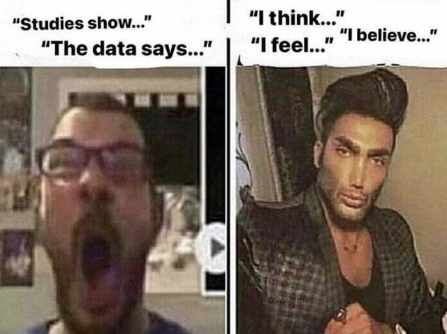 Studies show think I feel believe The data says memes