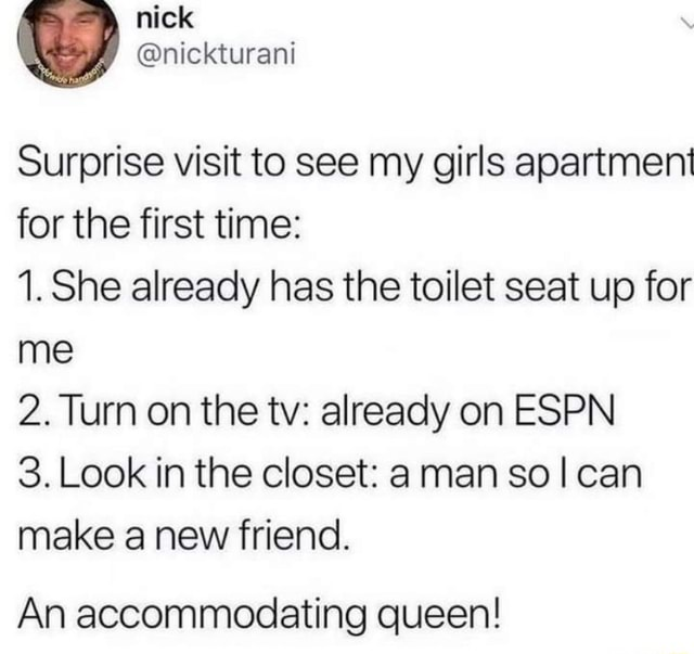 Surprise visit to see my girls apartment for the first time 1. She already has the toilet seat up for me 2. Turn on the tv already on ESPN 3. Look in the closet man sol can make a new friend. An accommodating queen memes