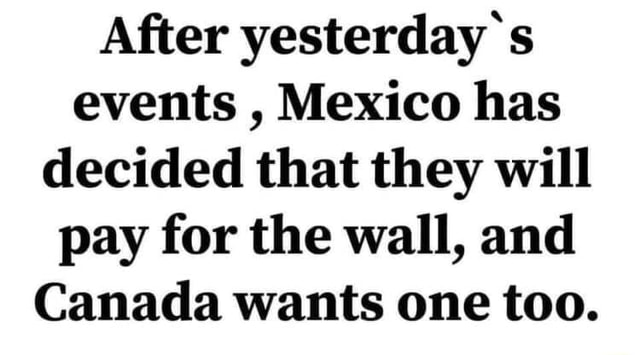 After yesterday s events, Mexico has decided that they will pay for the wall, and Canada wants one too memes