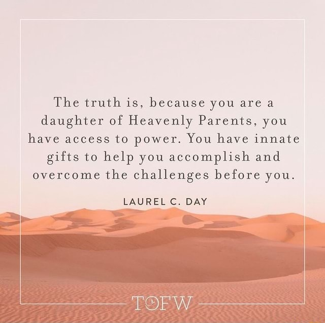 The truth is, because you area daughter of Heavenly Parents, you have access to power. You have innate gifts to help you accomplish and overcome the challenges before you. LAUREL C. DAY memes