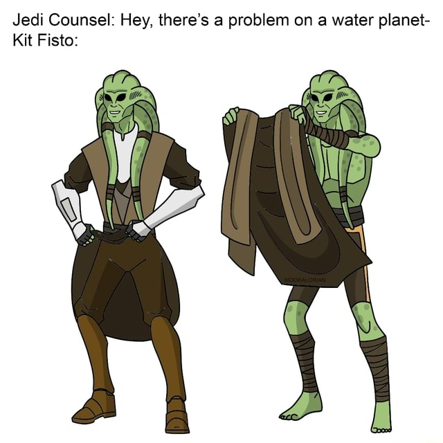 Jedi Counsel Hey, there's a problem on a water planet Kit Fisto memes