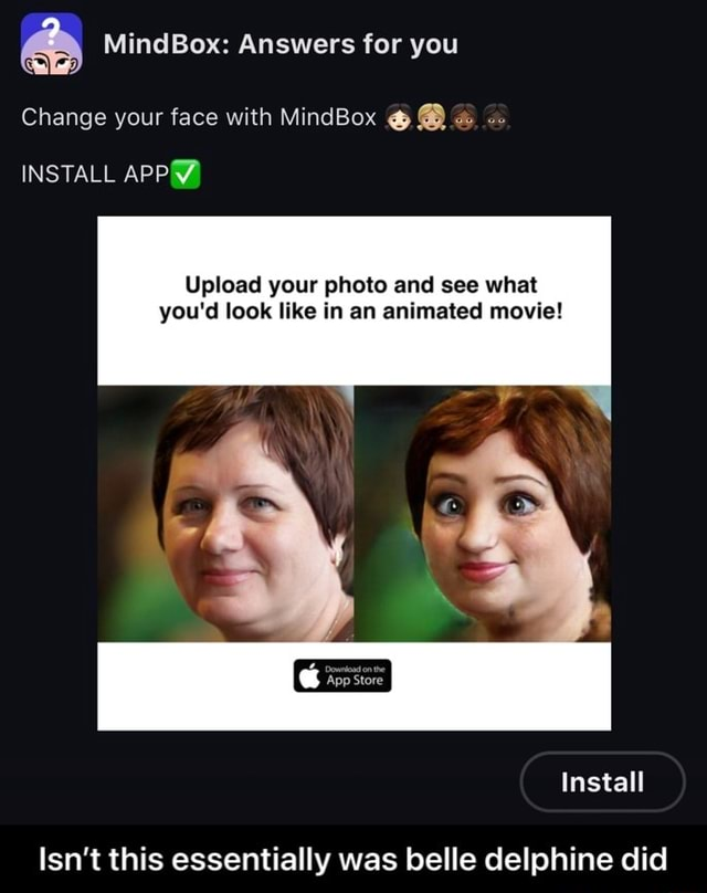 MindBox Answers for you Change your face with MindBox  INSTALL APP Upload your photo and see what you'd look like in an animated movie App Store Install Isn't this essentially was belle delphine did Isn't this essentially was belle delphine did memes