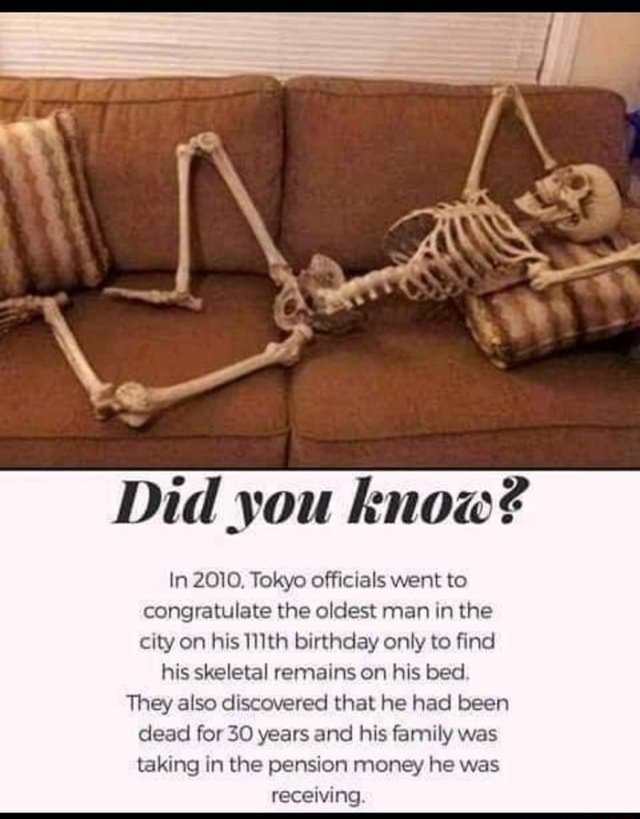 Did you know In 2010. Tokyo officials went to congratulate the oldest man in the city on his 111th birthday only to find his skeletal remains on his bed. They also discovered that he had been dead for 30 years and his family was taking in the pension money he was receiving memes