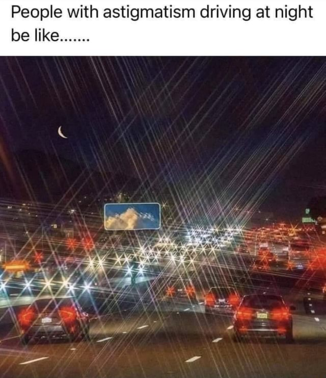 People with astigmatism driving at night be like co meme