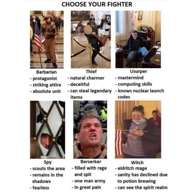 CHOOSE YOUR FIGHTER Barbarian Thief Usurper protagonist natural charmer mastermind striking attire deceitful computing skills absolute unit can steal legendary knows nuclear launch items codes Spy Berserker Witch scouts the area filled with rage eldritch mage remains in the and spit sanity has declined due shadows one man army to potion brewing fearless in great pain can see the spirit realm memes