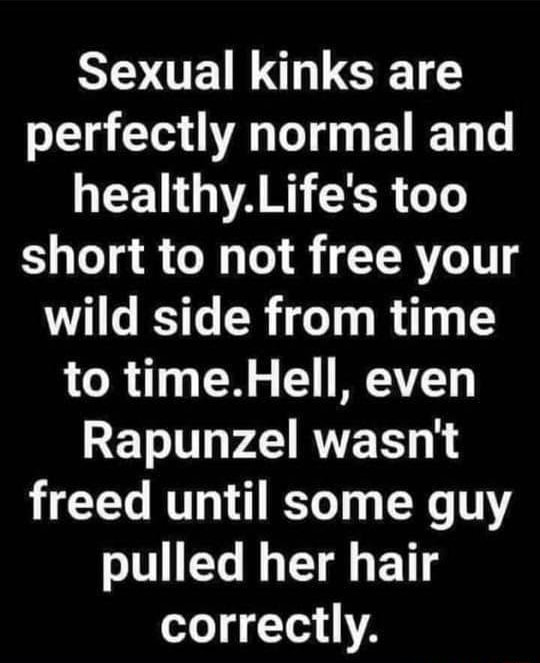 Sexual kinks are perfectly normal and healthy. Life's too short to not free your wild side from time to time. Hell, even Rapunzel wasn't freed until some guy pulled her hair correctly memes