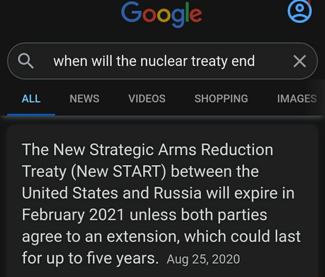 Google 9 when will the nuclear treaty end ALL NEWS SHOPPING IMAGES The New Strategic Arms Reduction Treaty New START between the United States and Russia will expire in February 2021 unless both parties agree to an extension, which could last for up to five years. Aug 25, 2020 meme