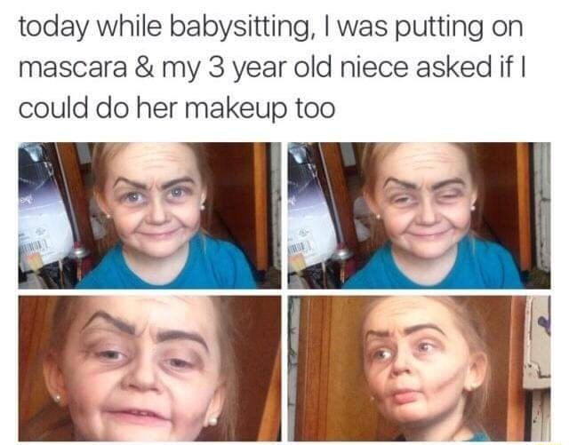 Today while babysitting, I was putting on mascara and my 3 year old niece asked if I could do her makeup too memes