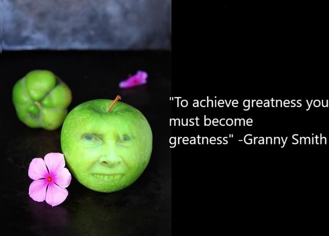 To achieve greatness you must become greatness Granny Smith meme