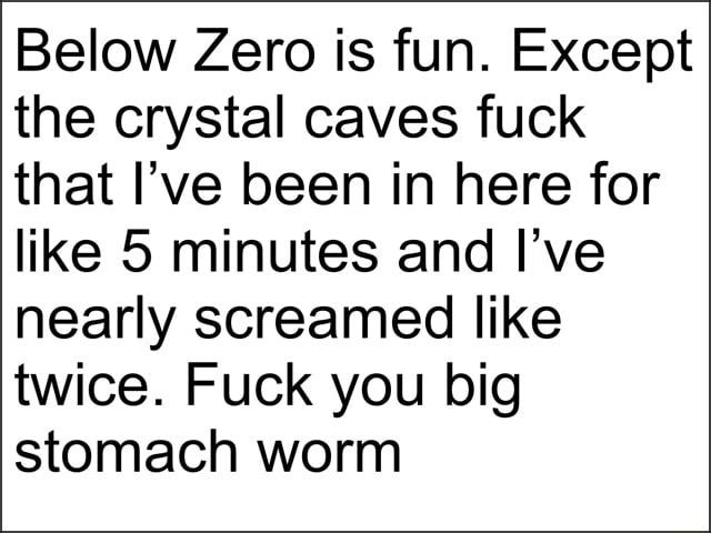 Below Zero is fun. Except the crystal caves fuck that I've been in here for like 5 minutes and I've nearly screamed like twice. Fuck you big stomach worm memes