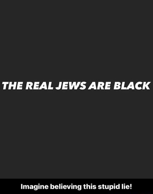 THE REAL JEWS ARE BLACK Imagine believing this stupid lie Imagine believing this stupid lie memes