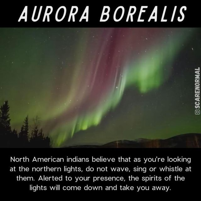 AURORA BOREALIS GSCARENORMAL North American indians believe that as you're looking at the northern lights, do not wave, sing or whistle at them. Alerted to your presence, the spirits of the lights will come down and take you away memes