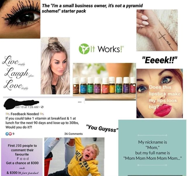 The I'm a small business owner, it's not a pyramid scheme starter pack Works PP. WC y, Lo OCoyy 10 at ss Feedback Needed AM If you could take 1 vitamin at breakfast and 1 at lunch for the next 90 days and lose up to 30lbs, Would you do it You Gu lySss 26 Comments ios My nickname is Mom, but my full name is Mom Mom Mom Mom Mom First 200 people to comment their favourite Food Get a chance at $300 meme