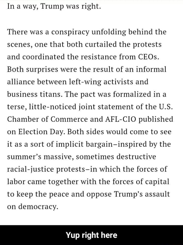 In a way, Trump was right. There was a conspiracy unfolding behind the scenes, one that both curtailed the protests and coordinated the resistance from CEOs. Both surprises were the result of an informal alliance between left wing activists and business titans. The pact was formalized ina terse, little noticed joint statement of the U.S. Chamber of Commerce and AFL CIO published on Election Day. Both sides would come to see it as a sort of implicit bargain inspired by the summer's massive, sometimes destructive racial justice protests in which the forces of labor came together with the forces of capital to keep the peace and oppose Trump's assault on democracy. Yup right here Yup right here memes