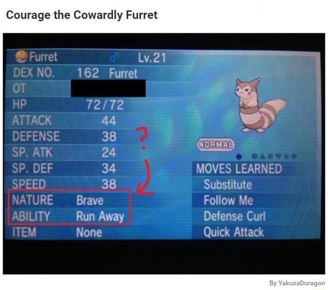 Courage the Cowardly Furret Lv.21 NO 162 Furret 44 DEFENSE 38 ATS 24 TY SP, DEF 34 MOVES LEARNED SPEED 38 Substitute NATURE Brave Follow Me TY Run Away Defense Curl None Quick Attack memes