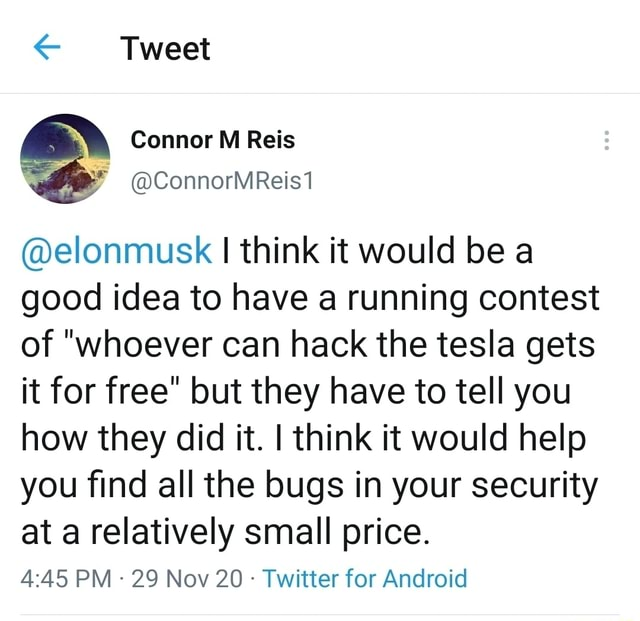 Tweet elonmusk I think it would be a good idea to have a running contest of whoever can hack the tesla gets it for free but they have to tell you how they did it. think it would help you find all the bugs in your security at a relatively small price. PM 29 Nov 20 Twitter for Android memes