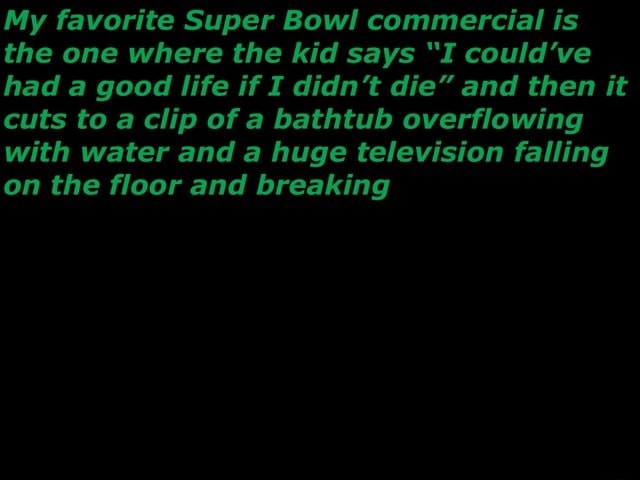 My favorite Super Bowl commercial is the one where the kid says I could've had good life if I didn't die and then it cuts to clip of a bathtub overflowing with water and a huge television falling on the floor and breaking memes