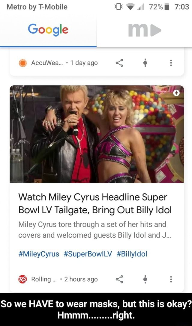 Metro by T Mobile ll 72% Google AccuWea 1 day ago Watch Miley Cyrus Headline Super Bowl LV Tailgate, Bring Out Billy Idol Miley Cyrus tore through a set of her hits and covers and welcomed guests Billy Idol and J MileyCyrus SuperBowlLV Billyldol Rolling 2 hours ago So we HAVE to wear masks, but this is okay right. Hmmm So we HAVE to wear masks, but this is okay Hmmm right memes