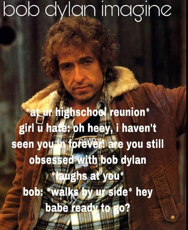 Bob dylan imagine at ur highschool reunion* girl u hate oh heey, i haven't seen yougn forever are you still obsessed with bob dylan *faughs at you* bob *wailks by ur side* hey babe ready to go memes