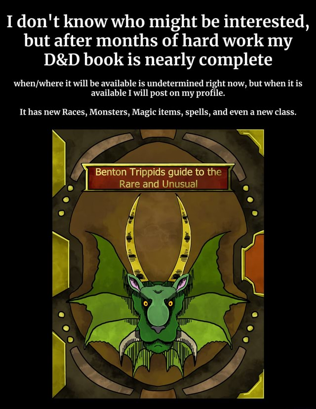My D and D book is nearly finished, if you are interested in getting it check my profile I do not know who might be interested, but after months of hard work my book is nearly complete it will be available is undetermined right now, but when it is available I will post on my profile. It has new Races, Monsters, Magic items, spells, and even a new class. Benton La guide to the { and Unusual memes