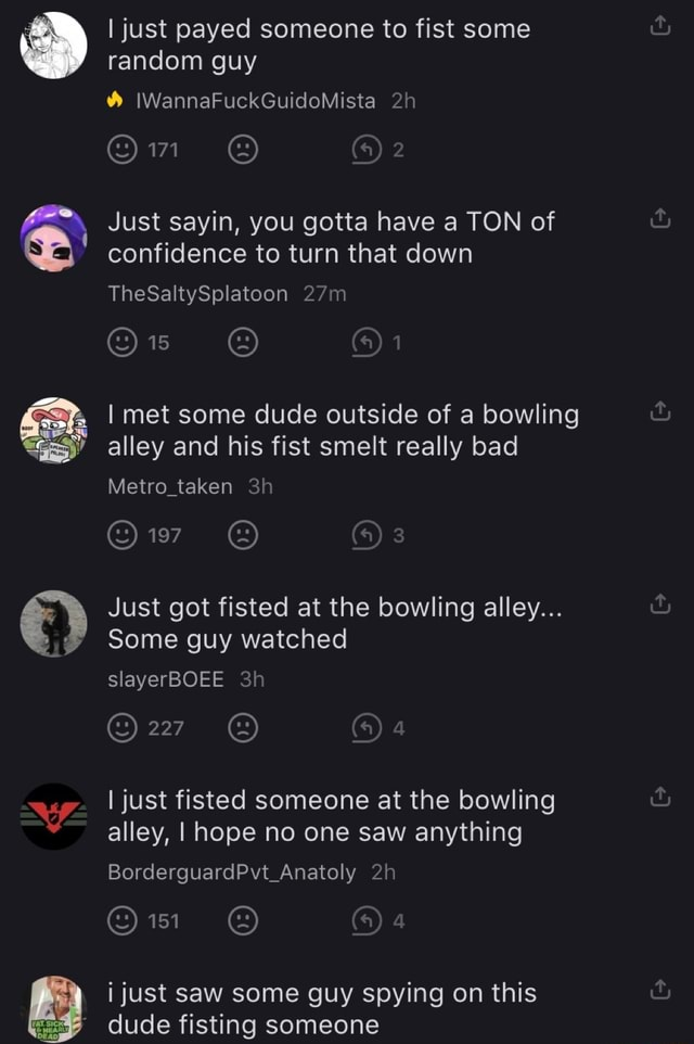 0 I just payed someone to fist some random guy IWannaFuckGuidoMista Just sayin, you gotta have a TON of confidence to turn that down TheSaltySplatoon met some dude outside of a bowling alley and his fist smelt really bad Metro taken 197 Just got fisted at the bowling alley Some guy watched slayerBOEE 227 I just fisted someone at the bowling alley, I hope no one saw anything BorderguardPvt Anatoly i just saw some guy spying on this dude fisting someone meme